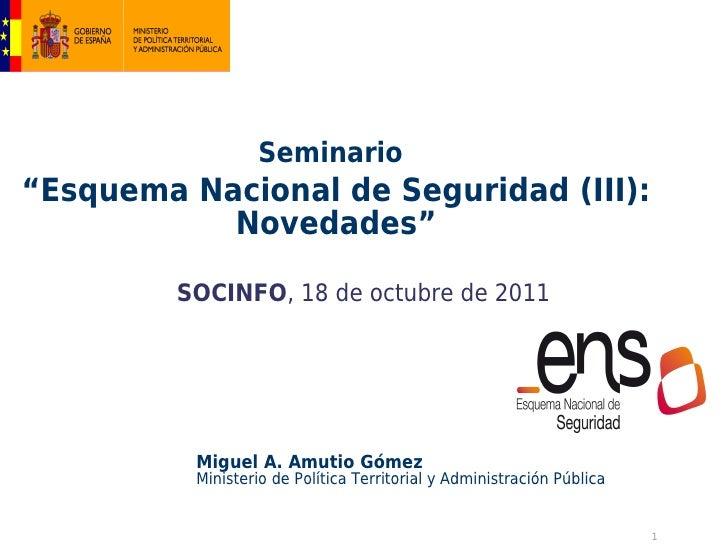 """Seminario""""Esquema Nacional de Seguridad (III):           Novedades""""         SOCINFO, 18 de octubre de 2011          Miguel..."""
