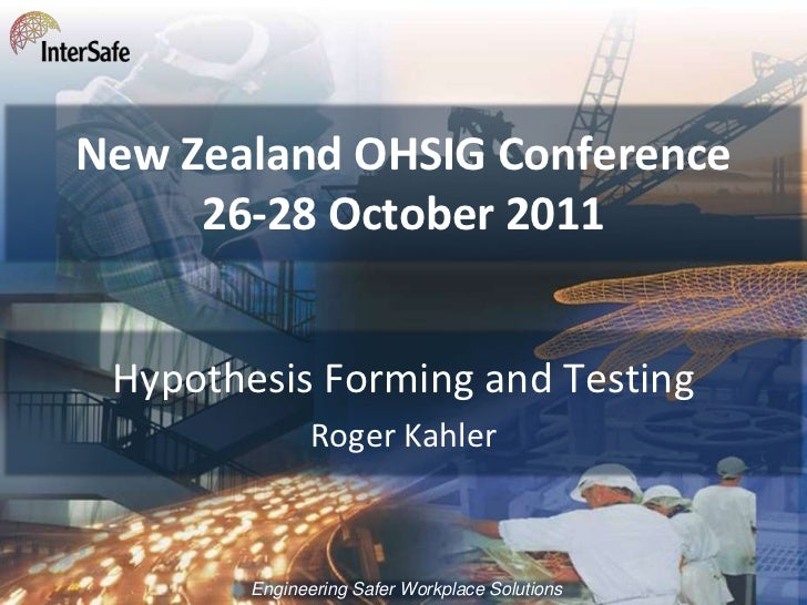 New Zealand OHSIG Conference     26-28 October 2011 Hypothesis Forming and Testing               Roger Kahler        Engin...