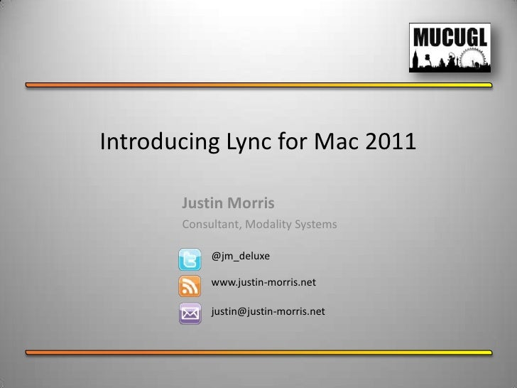 Introducing Lync for Mac 2011       Justin Morris       Consultant, Modality Systems            @jm_deluxe            www....