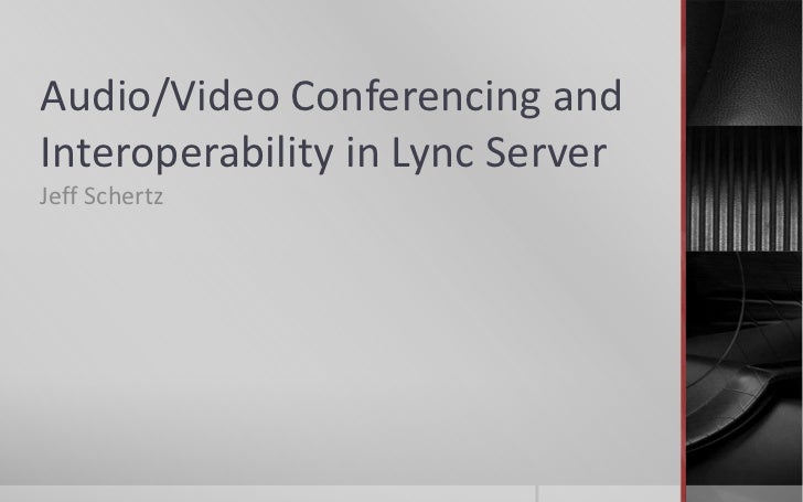 Audio/Video Conferencing andInteroperability in Lync ServerJeff Schertz