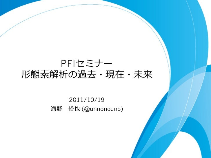 PFIセミナー形態素解析の過去・現在・未来       2011/10/19   海野 裕也 (@unnonouno)