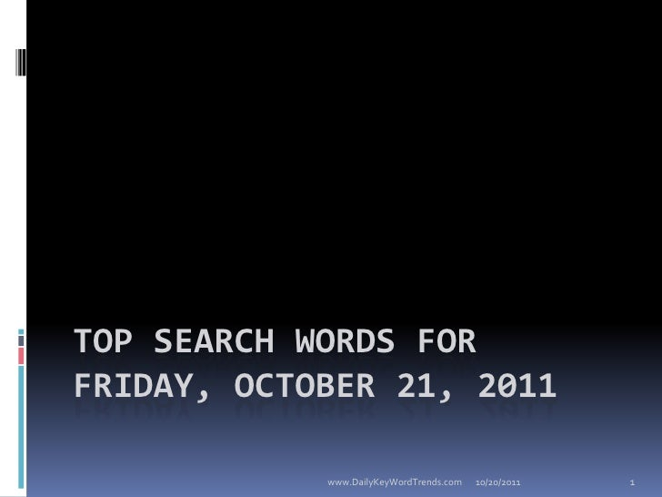 TOP SEARCH WORDS FORFRIDAY, OCTOBER 21, 2011            www.DailyKeyWordTrends.com   10/20/2011   1