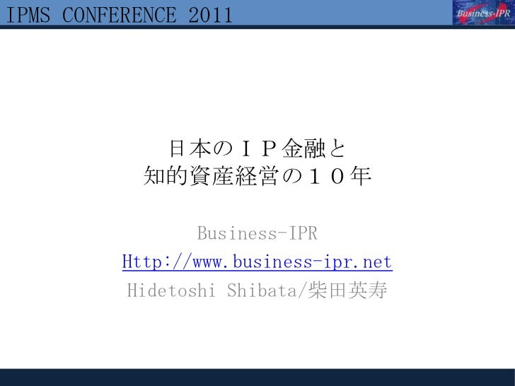 IPMS CONFERENCE 2011             日本のIP金融と            知的資産経営の10年                 Business-IPR          Http://www.business-...