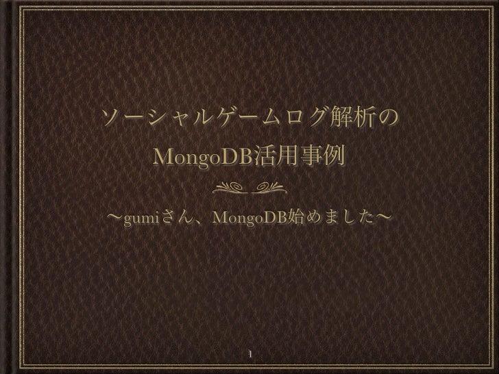 ソーシャルゲームログ解析の   MongoDB活用事例∼gumiさん、MongoDB始めました∼          1