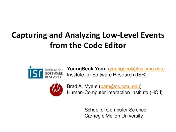 Capturing and Analyzing Low-Level Events          from the Code Editor              YoungSeok Yoon (youngseok@cs.cmu.edu) ...