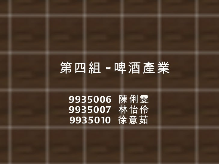 第四組 - 啤酒產業 9935006  陳俐雯 9935007  林怡伶 9935010  徐意茹