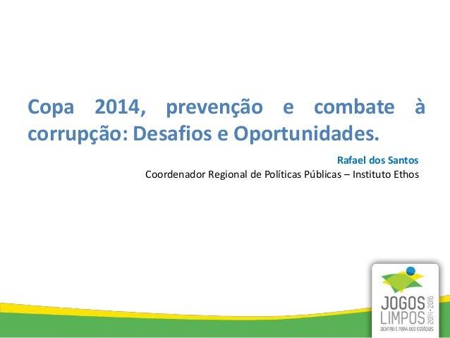 Rafael dos Santos Coordenador Regional de Políticas Públicas – Instituto Ethos Copa 2014, prevenção e combate à corrupção:...