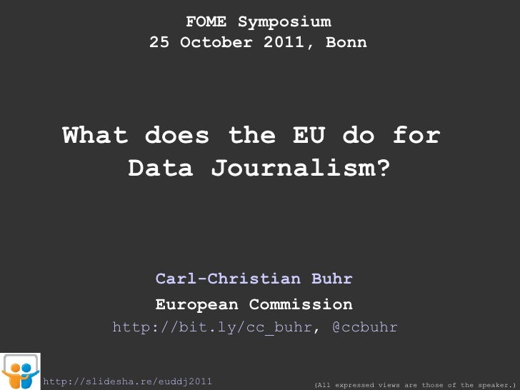 FOME Symposium 25 October 2011, Bonn What does the EU do for  Data Journalism? Carl-Christian Buhr European Commission (Al...