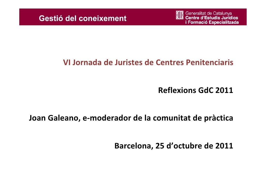 VIJornadadeJuristesdeCentresPenitenciaris                                  ReflexionsGdC 2011JoanGaleano,e‐modera...