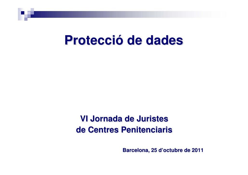 Protecció de dades  VI Jornada de Juristes de Centres Penitenciaris            Barcelona, 25 d'octubre de 2011
