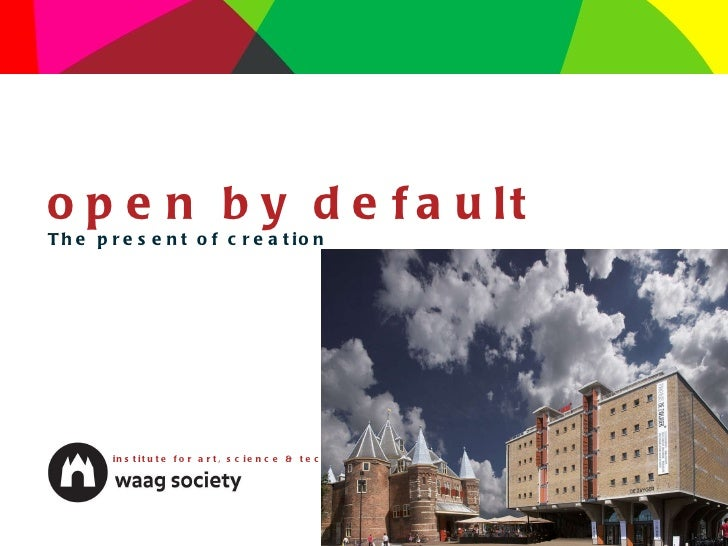 open by default The present of creation institute for art, science & technology