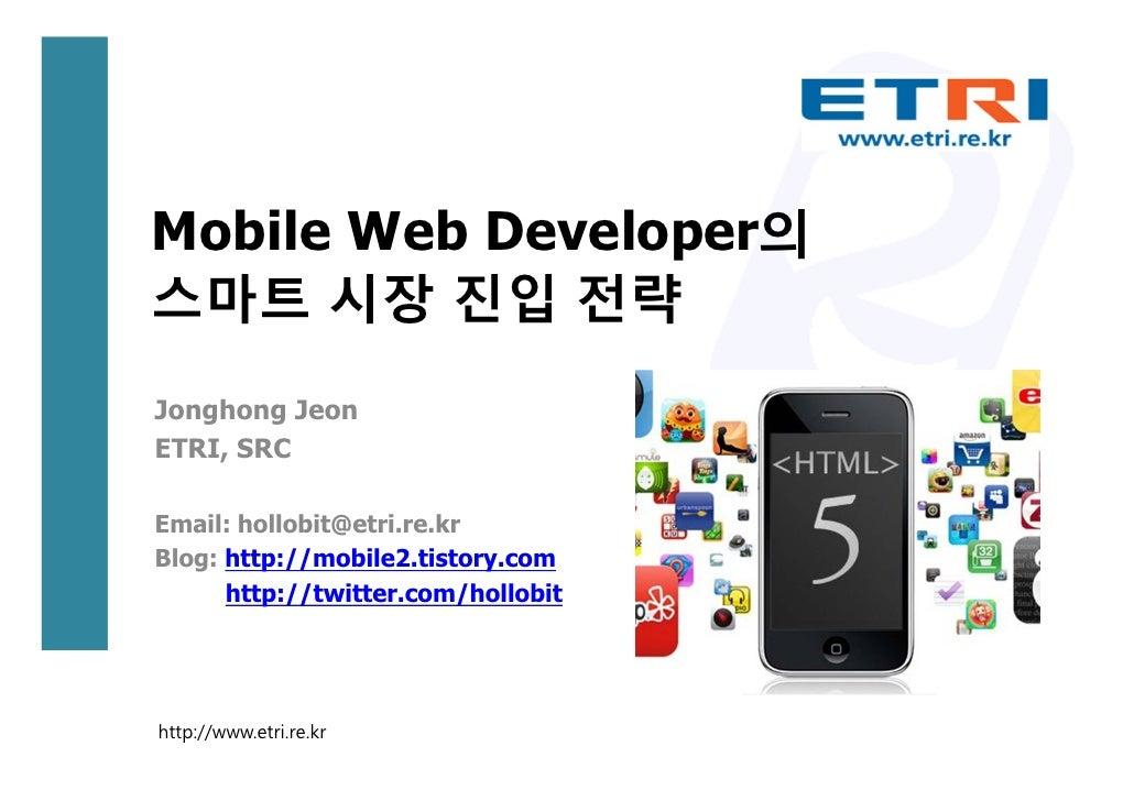 Mobile Web Developer의스마트 시장 진입 전략Jonghong JeonETRI, SRCEmail: hollobit@etri.re.krBlog: http://mobile2.tistory.com      htt...