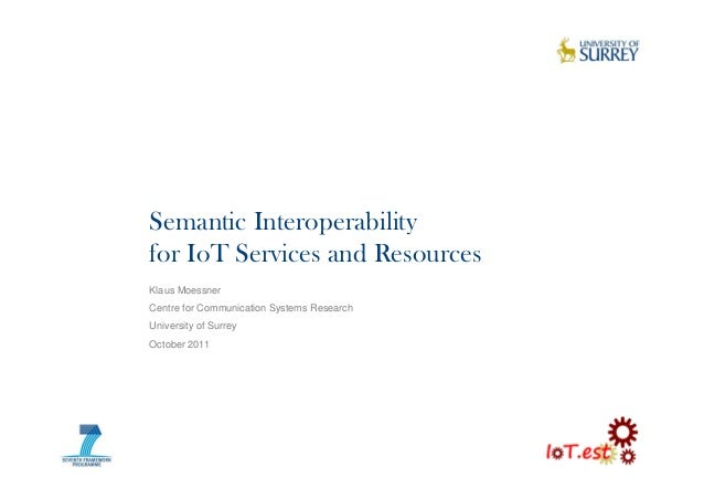 Semantic Interoperabilityfor IoT Services and ResourcesKlaus MoessnerCentre for Communication Systems ResearchUniversity o...