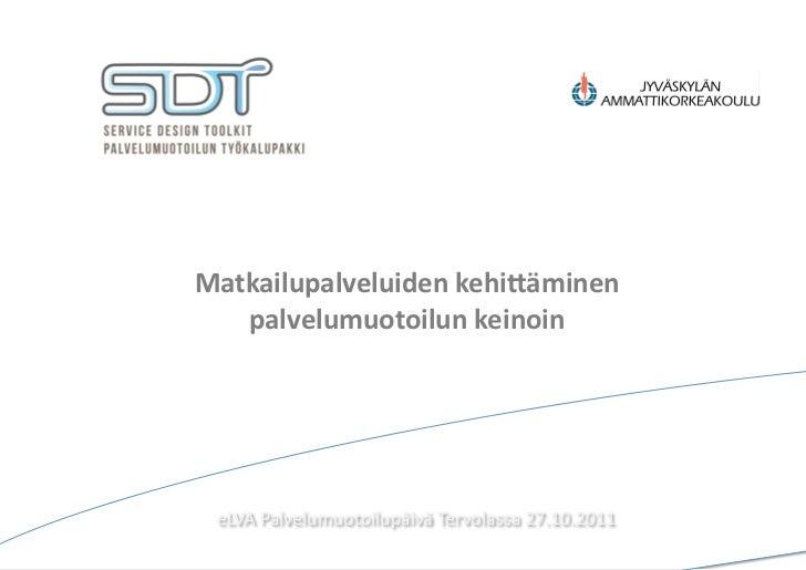 Matkailupalveluiden kehi/äminen    palvelumuotoilun keinoin  eLVA Palvelumuotoilupäivä Tervolassa 27.10.2011...