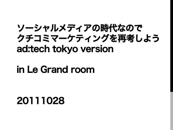 ソーシャルメディアの時代なのでクチコミマーケティングを再考しようad:tech tokyo versionin Le Grand room20111028
