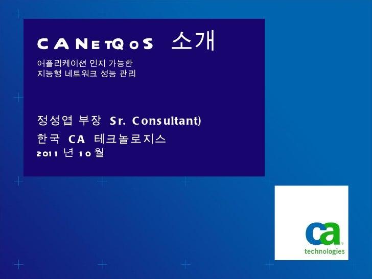 CA NetQoS  소개 어플리케이션 인지 가능한 지능형 네트워크 성능 관리  <ul><li>2011 년  10 월 </li></ul>정성엽 부장  Sr. Consultant) 한국  CA  테크놀로지스