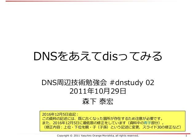 Copyright © 2011 Yasuhiro Orange Morishita, all rights reserved. 1 DNSをあえてdisってみる DNS周辺技術勉強会 #dnstudy 02 2011年10月29日 森下 泰宏...