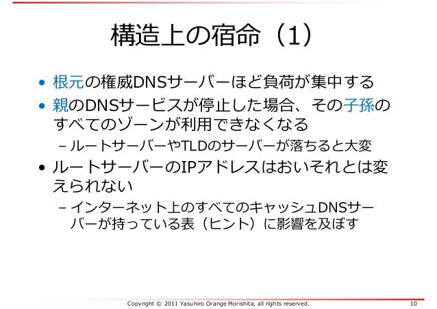 Copyright © 2011 Yasuhiro Orange Morishita, all rights reserved. 10 構造上の宿命(1) • 根元の権威DNSサーバーほど負荷が集中する • 親のDNSサービスが停止した場合、そ...