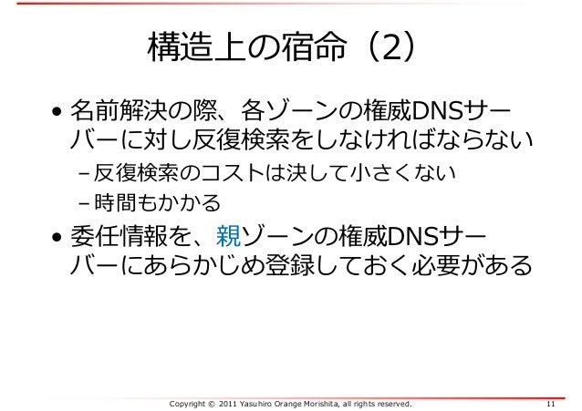 Copyright © 2011 Yasuhiro Orange Morishita, all rights reserved. 11 構造上の宿命(2) • 名前解決の際、各ゾーンの権威DNSサー バーに対し反復検索をしなければならない – ...