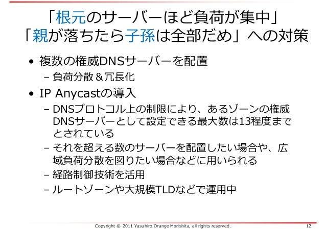 Copyright © 2011 Yasuhiro Orange Morishita, all rights reserved. 12 「根元のサーバーほど負荷が集中」 「親が落ちたら⼦孫は全部だめ」への対策 • 複数の権威DNSサーバーを配置...