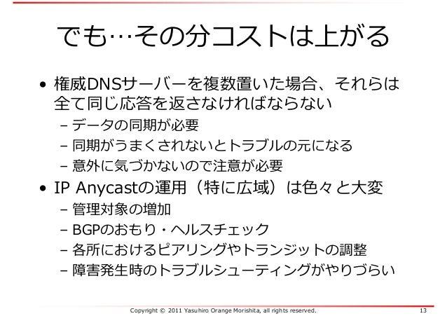 Copyright © 2011 Yasuhiro Orange Morishita, all rights reserved. 13 でも…その分コストは上がる • 権威DNSサーバーを複数置いた場合、それらは 全て同じ応答を返さなければなら...