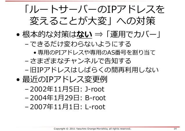 Copyright © 2011 Yasuhiro Orange Morishita, all rights reserved. 14 「ルートサーバーのIPアドレスを 変えることが⼤変」への対策 • 根本的な対策はない ⇒「運⽤でカバー」 –...