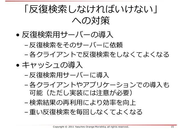 Copyright © 2011 Yasuhiro Orange Morishita, all rights reserved. 15 「反復検索しなければいけない」 への対策 • 反復検索⽤サーバーの導入 – 反復検索をそのサーバーに依頼 –...