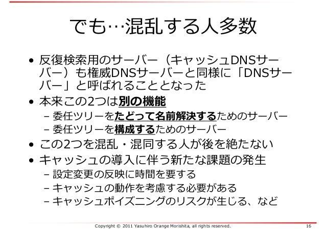 Copyright © 2011 Yasuhiro Orange Morishita, all rights reserved. 16 でも…混乱する人多数 • 反復検索⽤のサーバー(キャッシュDNSサー バー)も権威DNSサーバーと同様に「D...