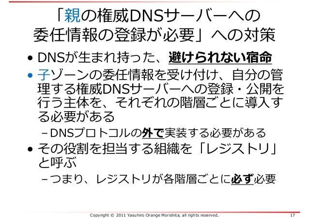 Copyright © 2011 Yasuhiro Orange Morishita, all rights reserved. 17 「親の権威DNSサーバーへの 委任情報の登録が必要」への対策 • DNSが生まれ持った、避けられない宿命 •...