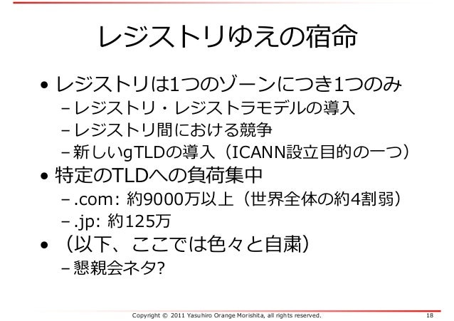 Copyright © 2011 Yasuhiro Orange Morishita, all rights reserved. 18 レジストリゆえの宿命 • レジストリは1つのゾーンにつき1つのみ – レジストリ・レジストラモデルの導入 –...