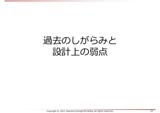 Copyright © 2011 Yasuhiro Orange Morishita, all rights reserved. 19 過去のしがらみと 設計上の弱点
