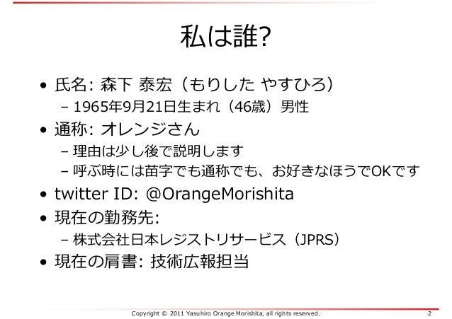 Copyright © 2011 Yasuhiro Orange Morishita, all rights reserved. 2 私は誰? • 氏名: 森下 泰宏(もりした やすひろ) – 1965年9月21日生まれ(46歳)男性 • 通称...