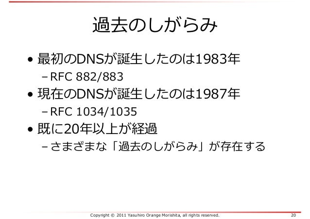Copyright © 2011 Yasuhiro Orange Morishita, all rights reserved. 20 過去のしがらみ • 最初のDNSが誕生したのは1983年 – RFC 882/883 • 現在のDNSが誕生...