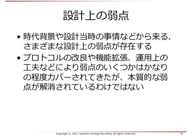 Copyright © 2011 Yasuhiro Orange Morishita, all rights reserved. 21 設計上の弱点 • 時代背景や設計当時の事情などから来る、 さまざまな設計上の弱点が存在する • プロトコルの...