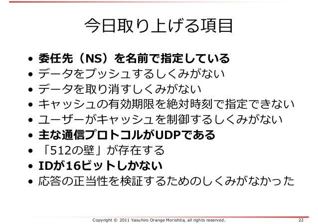 Copyright © 2011 Yasuhiro Orange Morishita, all rights reserved. 22 今日取り上げる項目 • 委任先(NS)を名前で指定している • データをプッシュするしくみがない • データ...