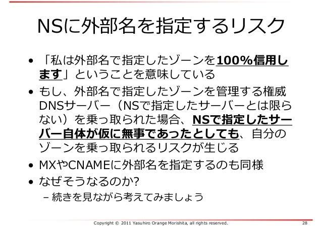 Copyright © 2011 Yasuhiro Orange Morishita, all rights reserved. 28 NSに外部名を指定するリスク • 「私は外部名で指定したゾーンを100%信用し ます」ということを意味してい...