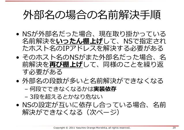 Copyright © 2011 Yasuhiro Orange Morishita, all rights reserved. 29 外部名の場合の名前解決手順 • NSが外部名だった場合、現在取り掛かっている 名前解決をいったん棚上げして、...