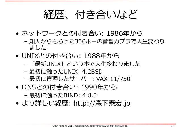 Copyright © 2011 Yasuhiro Orange Morishita, all rights reserved. 3 経歴、付き合いなど • ネットワークとの付き合い: 1986年から – 知人からもらった300ボーの音響カプラ...