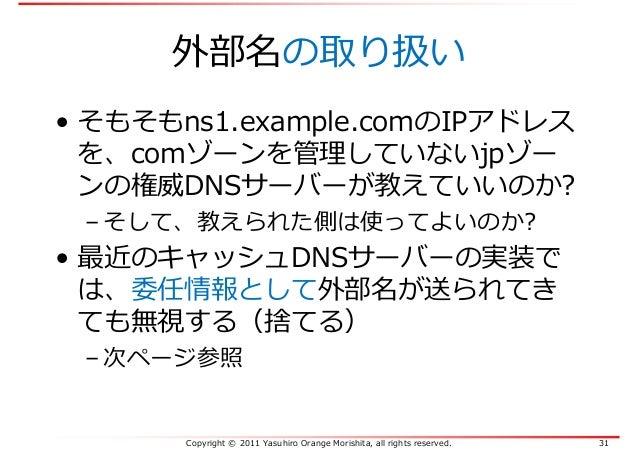 Copyright © 2011 Yasuhiro Orange Morishita, all rights reserved. 31 外部名の取り扱い • そもそもns1.example.comのIPアドレス を、comゾーンを管理していない...