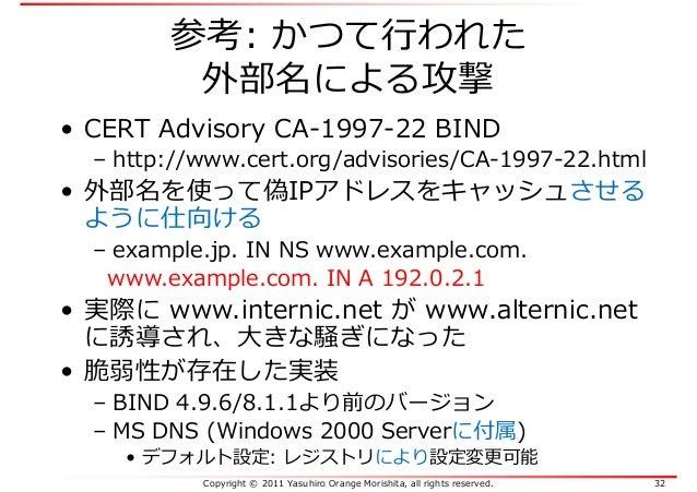 Copyright © 2011 Yasuhiro Orange Morishita, all rights reserved. 32 参考: かつて⾏われた 外部名による攻撃 • CERT Advisory CA-1997-22 BIND –...