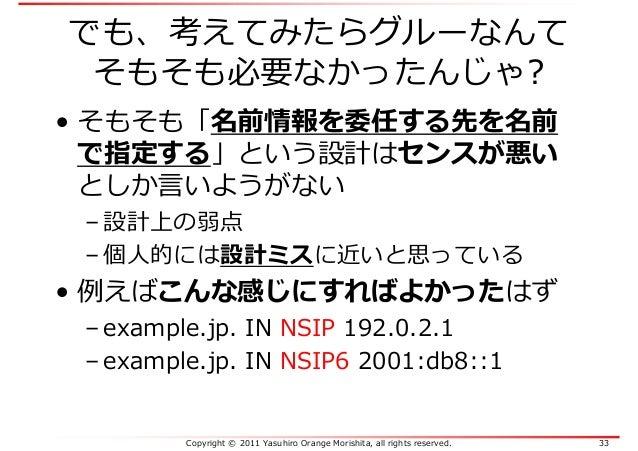 Copyright © 2011 Yasuhiro Orange Morishita, all rights reserved. 33 でも、考えてみたらグルーなんて そもそも必要なかったんじゃ? • そもそも「名前情報を委任する先を名前 で指...