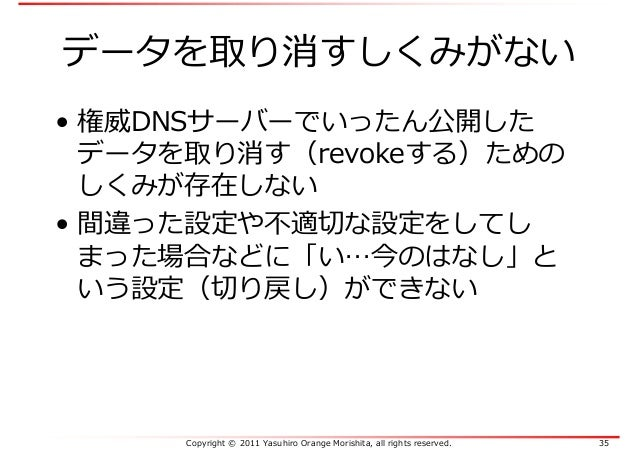 Copyright © 2011 Yasuhiro Orange Morishita, all rights reserved. 35 データを取り消すしくみがない • 権威DNSサーバーでいったん公開した データを取り消す(revokeする)...