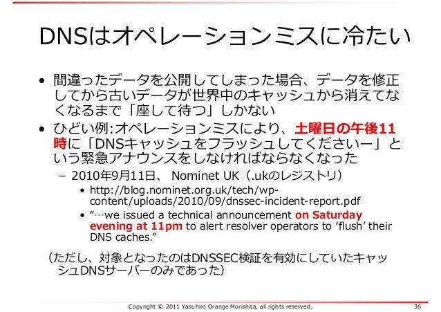 Copyright © 2011 Yasuhiro Orange Morishita, all rights reserved. 36 DNSはオペレーションミスに冷たい • 間違ったデータを公開してしまった場合、データを修正 してから古いデー...