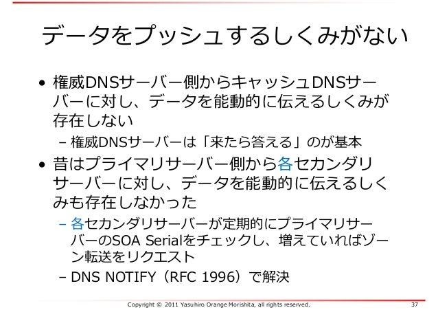 Copyright © 2011 Yasuhiro Orange Morishita, all rights reserved. 37 データをプッシュするしくみがない • 権威DNSサーバー側からキャッシュDNSサー バーに対し、データを能動...