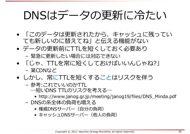 Copyright © 2011 Yasuhiro Orange Morishita, all rights reserved. 38 DNSはデータの更新に冷たい • 「このデータは更新されたから、キャッシュに残ってい ても新しいのに替えてね...