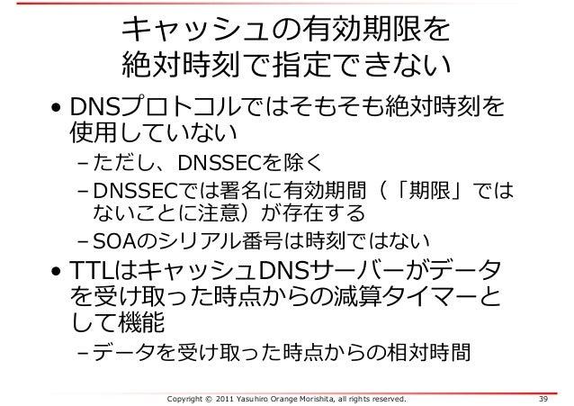 Copyright © 2011 Yasuhiro Orange Morishita, all rights reserved. 39 キャッシュの有効期限を 絶対時刻で指定できない • DNSプロトコルではそもそも絶対時刻を 使⽤していない ...