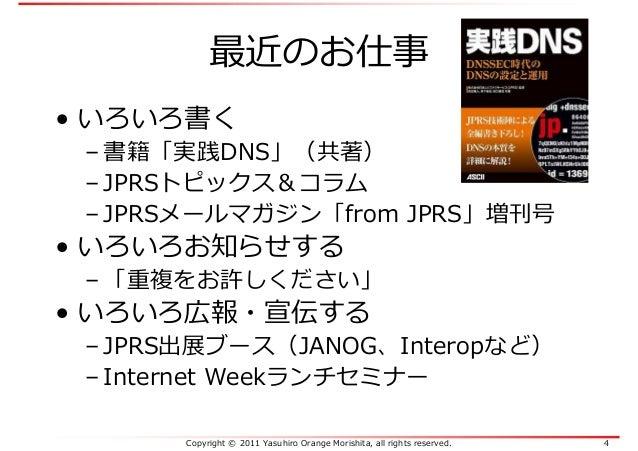 Copyright © 2011 Yasuhiro Orange Morishita, all rights reserved. 4 最近のお仕事 • いろいろ書く – 書籍「実践DNS」(共著) – JPRSトピックス&コラム – JPRSメ...