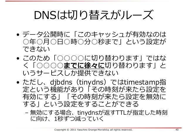 Copyright © 2011 Yasuhiro Orange Morishita, all rights reserved. 40 DNSは切り替えがルーズ • データ公開時に「このキャッシュが有効なのは ○年○月○日○時○分○秒まで」とい...