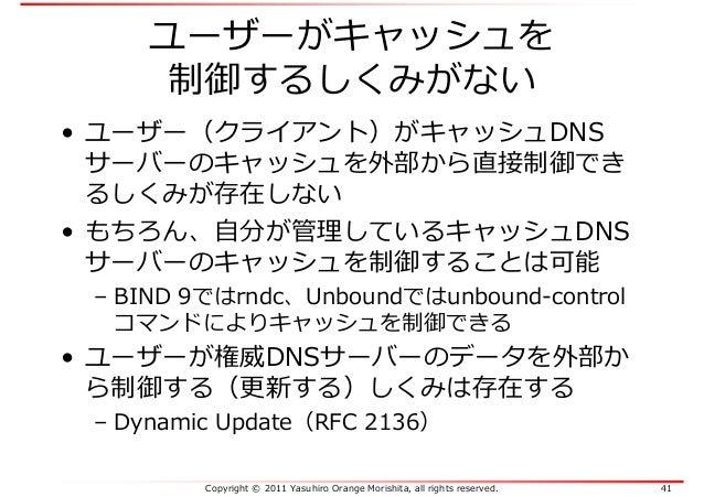 Copyright © 2011 Yasuhiro Orange Morishita, all rights reserved. 41 ユーザーがキャッシュを 制御するしくみがない • ユーザー(クライアント)がキャッシュDNS サーバーのキャ...