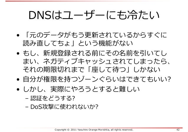 Copyright © 2011 Yasuhiro Orange Morishita, all rights reserved. 42 DNSはユーザーにも冷たい • 「元のデータがもう更新されているからすぐに 読み直してちょ」という機能がない...